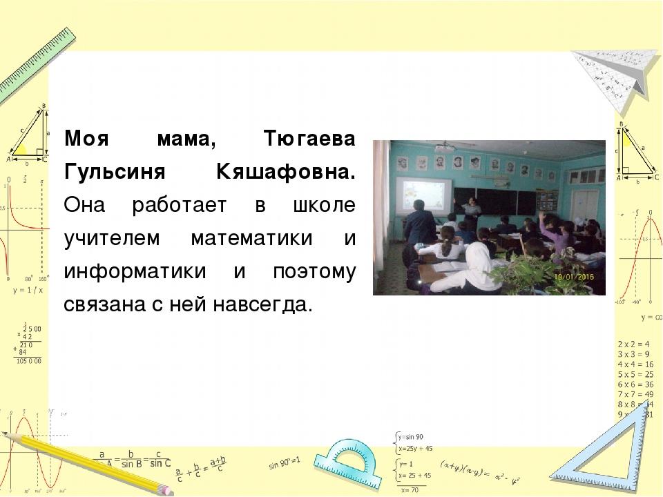 Моя мама, Тюгаева Гульсиня Кяшафовна. Она работает в школе учителем математик...