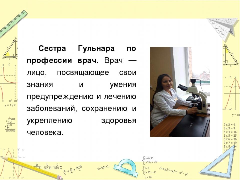 Сестра Гульнара по профессии врач. Врач — лицо, посвящающее свои знания и уме...