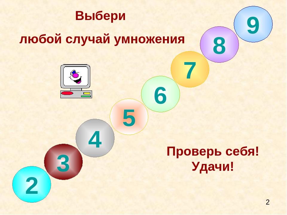 8 7 6 5 4 3 2 Выбери любой случай умножения Проверь себя! Удачи! 9
