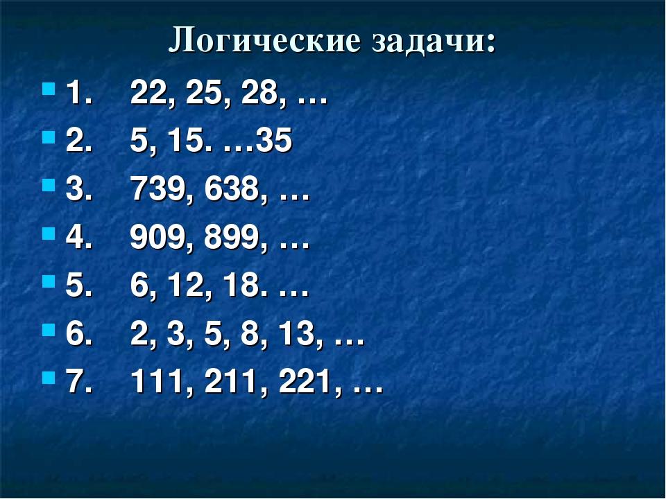 Логические задачи: 1. 22, 25, 28, … 2. 5, 15. …35 3. 739, 638, … 4. 909, 899,...