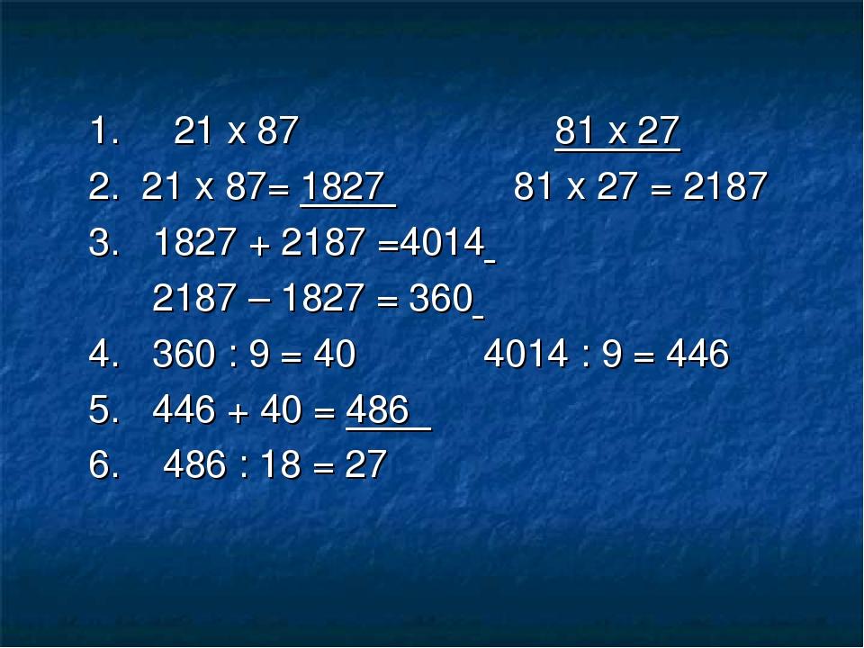 1. 21 х 87 81 х 27 2. 21 х 87= 1827 81 х 27 = 2187 3. 1827 + 2187 =4014 2187...