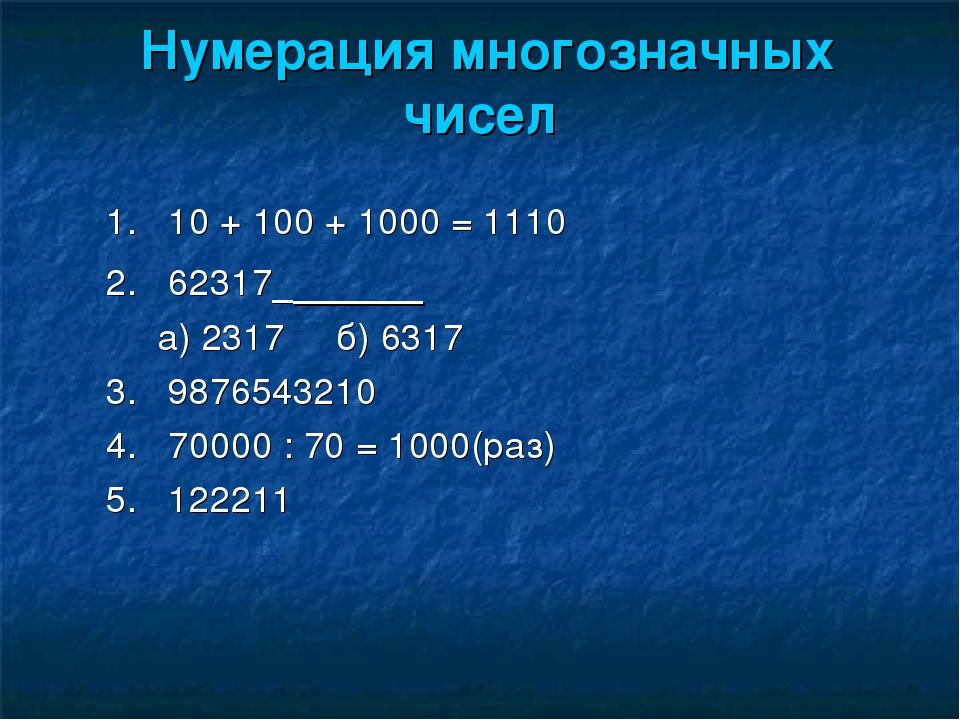 Нумерация многозначных чисел 1. 10 + 100 + 1000 = 1110 2. 62317 а) 2317 б) 63...