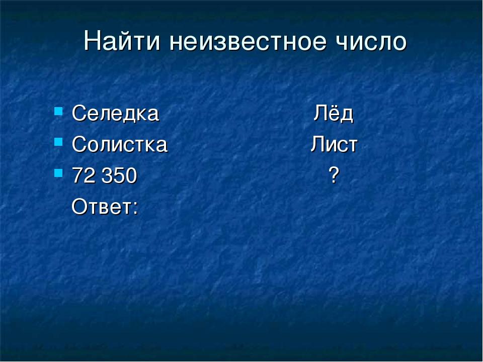 Найти неизвестное число Селедка Лёд Солистка Лист 72 350 ? Ответ: