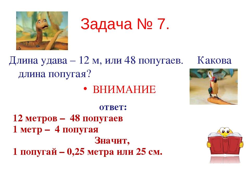 Задача № 7. Длина удава – 12 м, или 48 попугаев. Какова длина попугая? ВНИМАН...