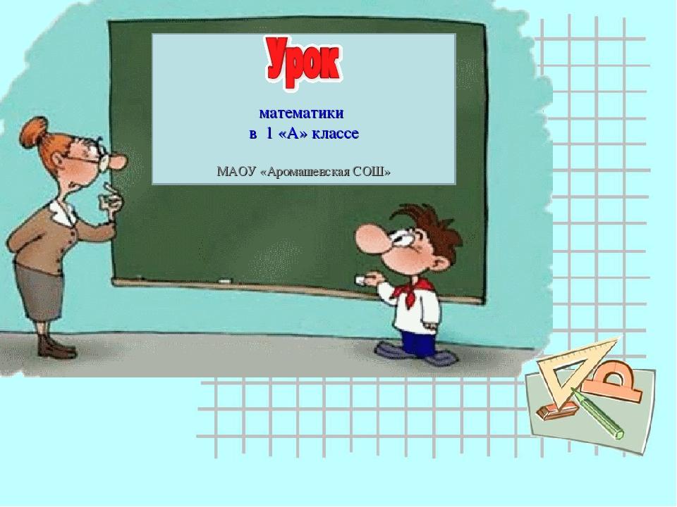 математики в 1 «А» классе МАОУ «Аромашевская СОШ»