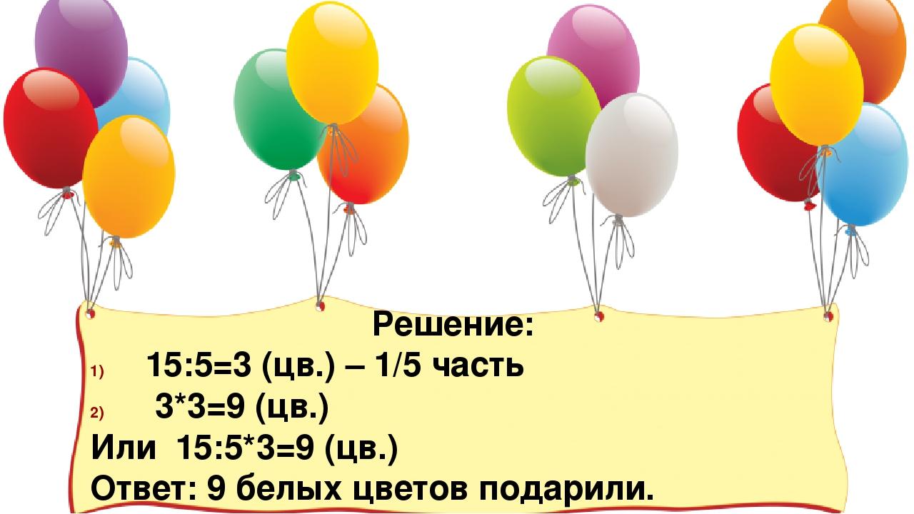 Решение: 15:5=3 (цв.) – 1/5 часть 3*3=9 (цв.) Или 15:5*3=9 (цв.) Ответ: 9 бел...