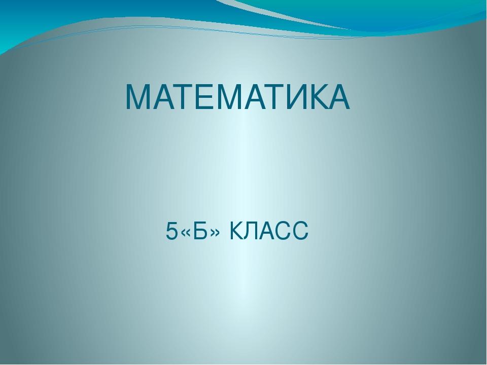 МАТЕМАТИКА 5«Б» КЛАСС Учитель: Науенова Альфия Рамазановна