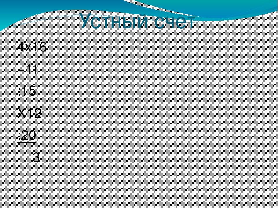 Устный счет 4х16 +11 :15 Х12 :20 3 19х3 -9 :12 Х25 :50 2 32х3 :48 Х15 Х3 :45...