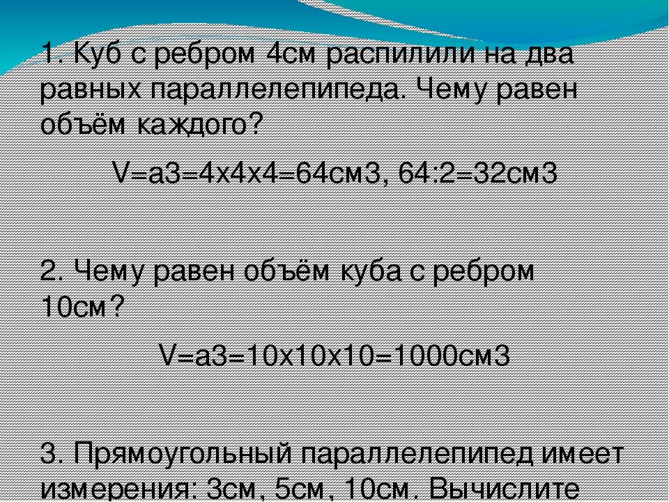 1. Куб с ребром 4см распилили на два равных параллелепипеда. Чему равен объём...