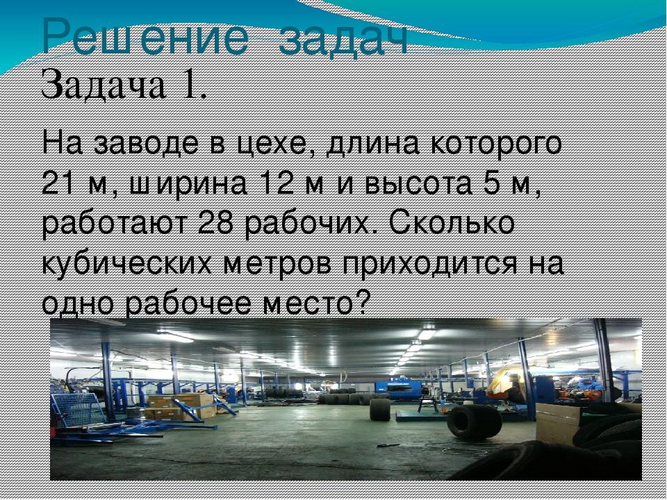 Решение задач Задача 1. На заводе в цехе, длина которого 21 м, ширина 12 м и...