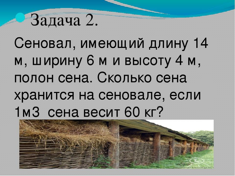 Задача 2. Сеновал, имеющий длину 14 м, ширину 6 м и высоту 4 м, полон сена. С...