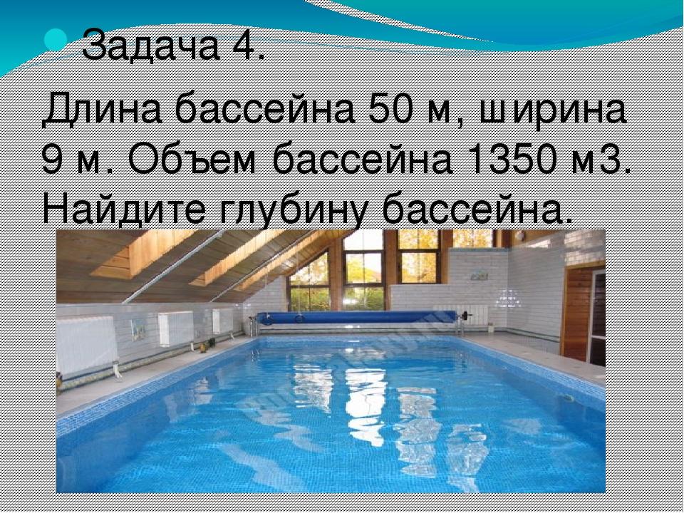 Задача 4. Длина бассейна 50 м, ширина 9 м. Объем бассейна 1350 м3. Найдите гл...