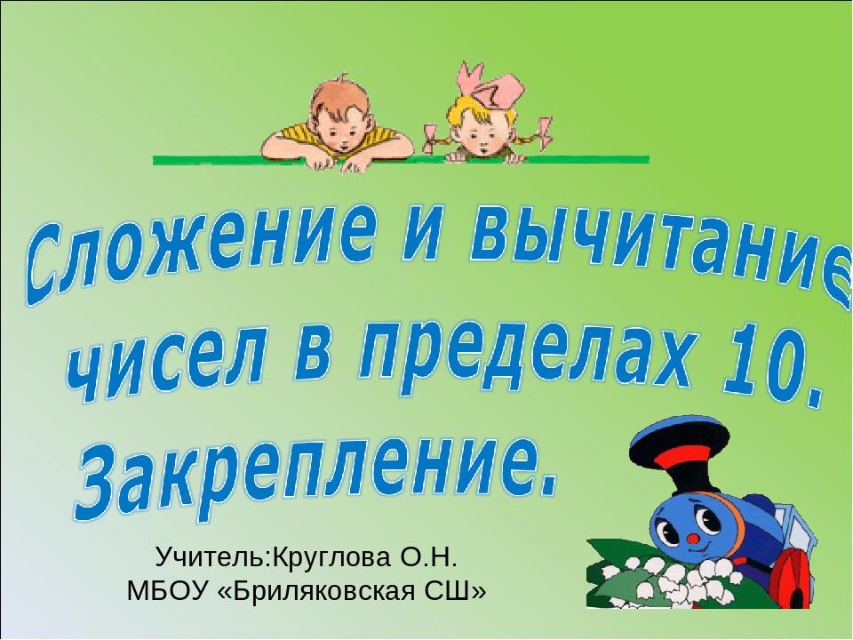 Учитель:Круглова О.Н. МБОУ «Бриляковская СШ»