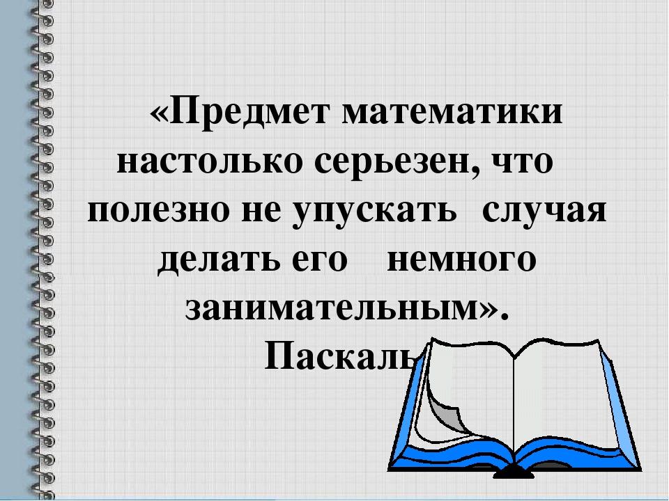 «Предмет математики настолько серьезен, что полезно неупускать случая делать...