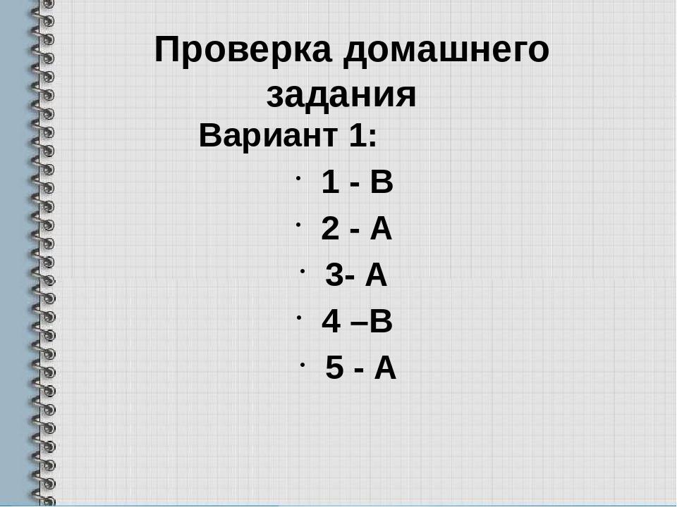 Проверка домашнего задания Вариант 1: 1 - В 2 - А 3- А 4 –В 5 - А Вариант 2:...