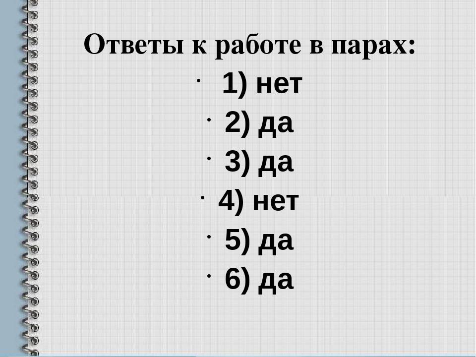 Ответы к работе в парах: 1) нет 2) да 3) да 4) нет 5) да 6) да