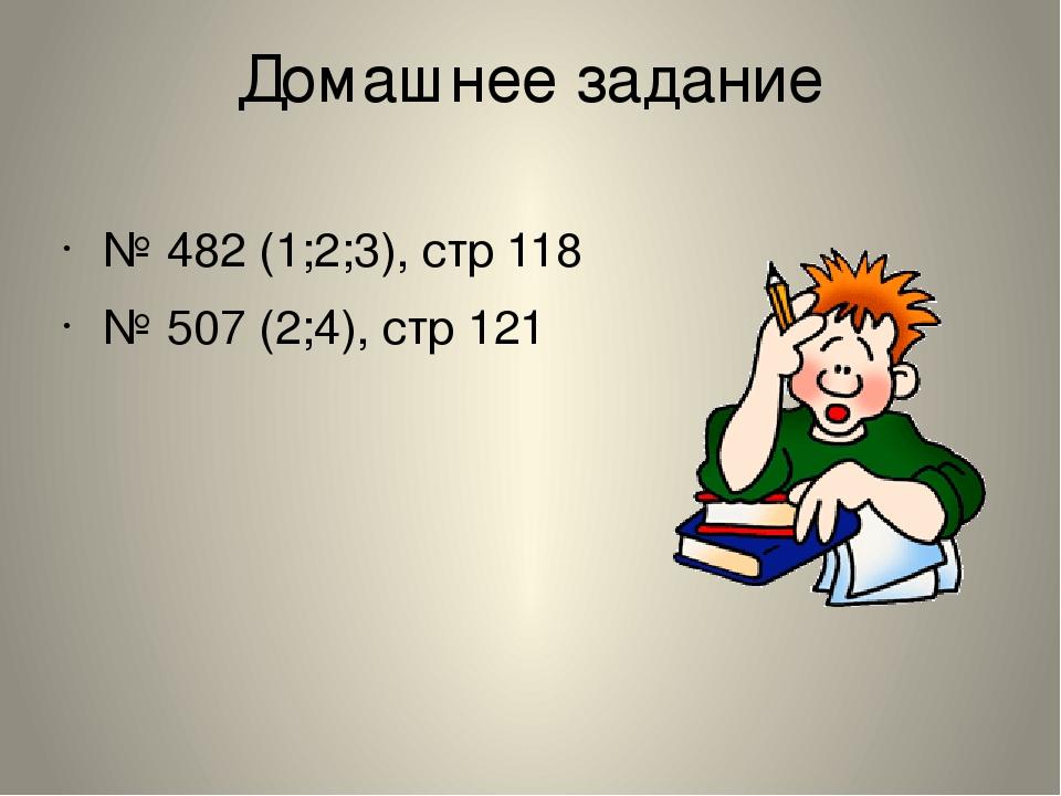 Домашнее задание № 482 (1;2;3), стр 118 № 507 (2;4), стр 121