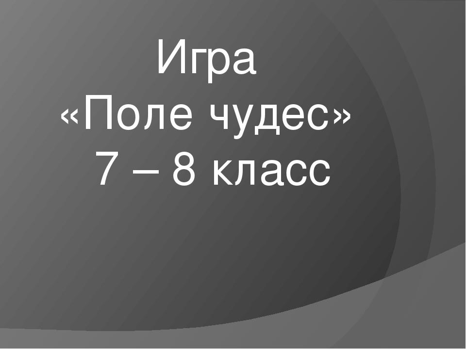 Игра «Поле чудес» 7 – 8 класс