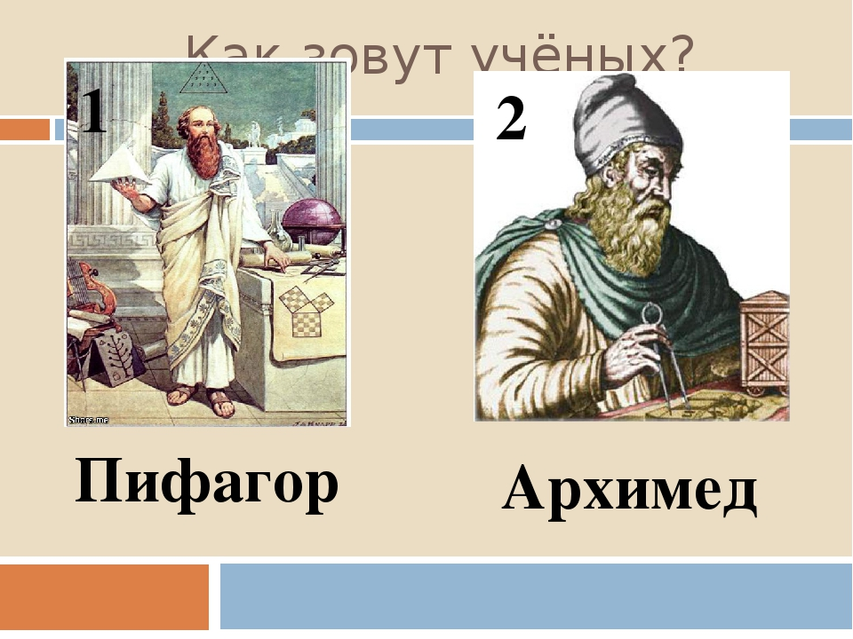 Как зовут учёных? 1 2 Пифагор Архимед