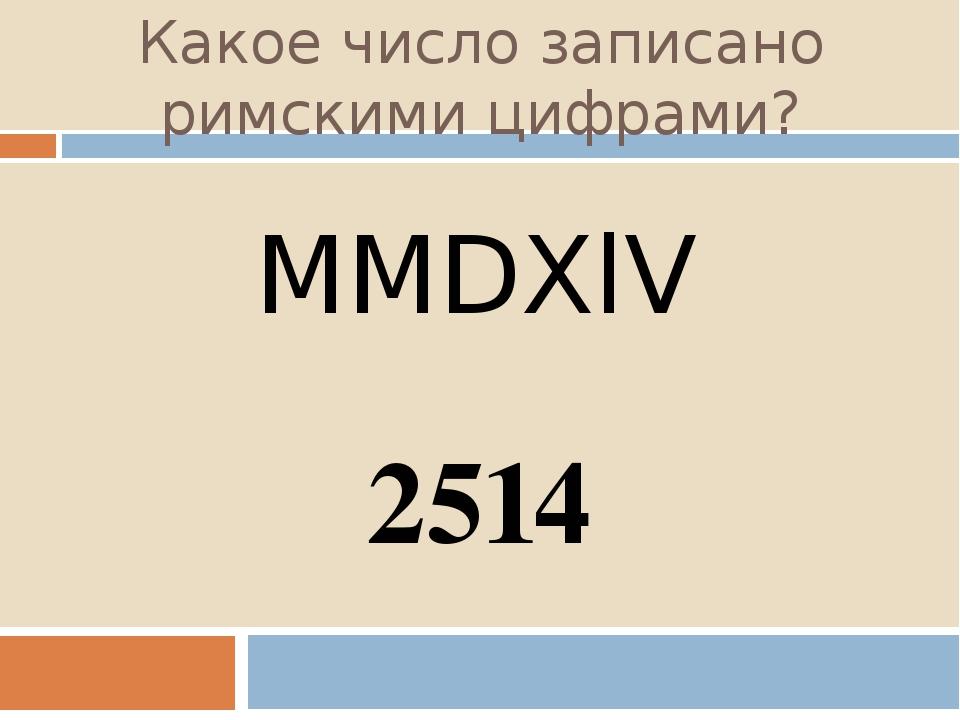 Какое число записано римскими цифрами? MMDXlV 2514