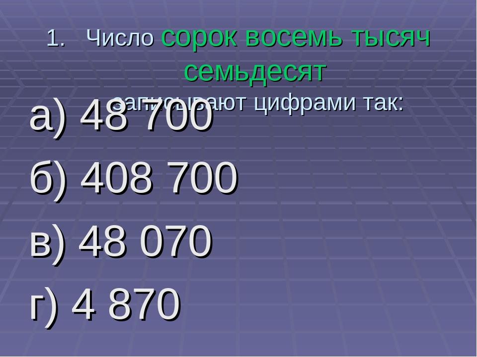 Число сорок восемь тысяч семьдесят записывают цифрами так: а) 48 700 б) 408 7...