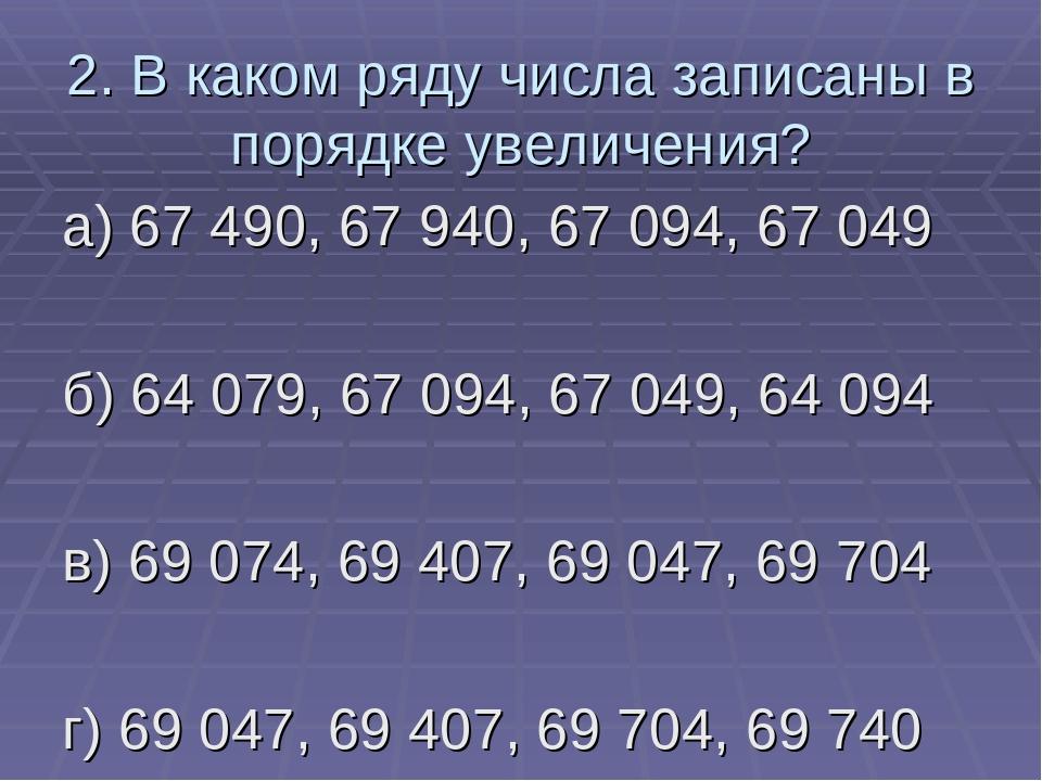 2. В каком ряду числа записаны в порядке увеличения? а) 67 490, 67 940, 67 09...