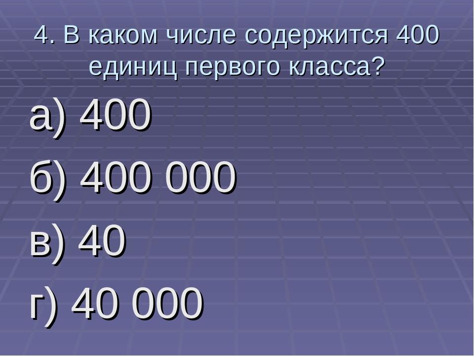 4. В каком числе содержится 400 единиц первого класса? а) 400 б) 400 000 в) 4...