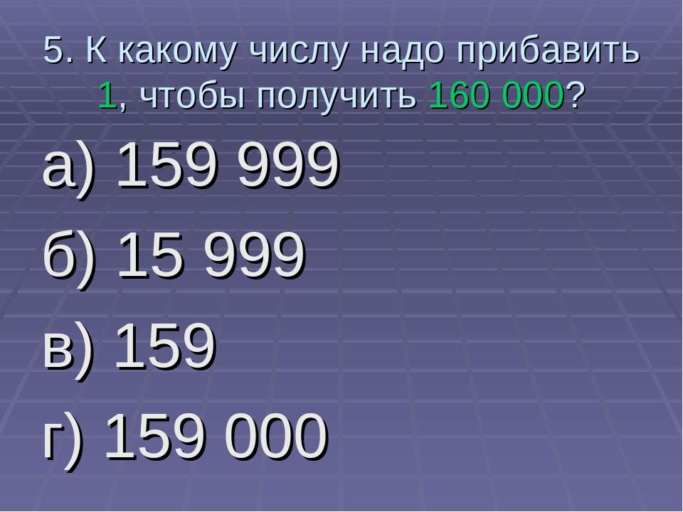 5. К какому числу надо прибавить 1, чтобы получить 160 000? а) 159 999 б) 15...