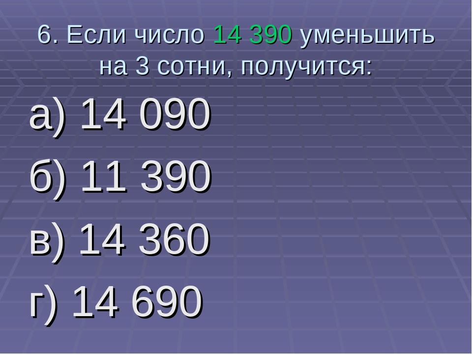 6. Если число 14 390 уменьшить на 3 сотни, получится: а) 14 090 б) 11 390 в)...