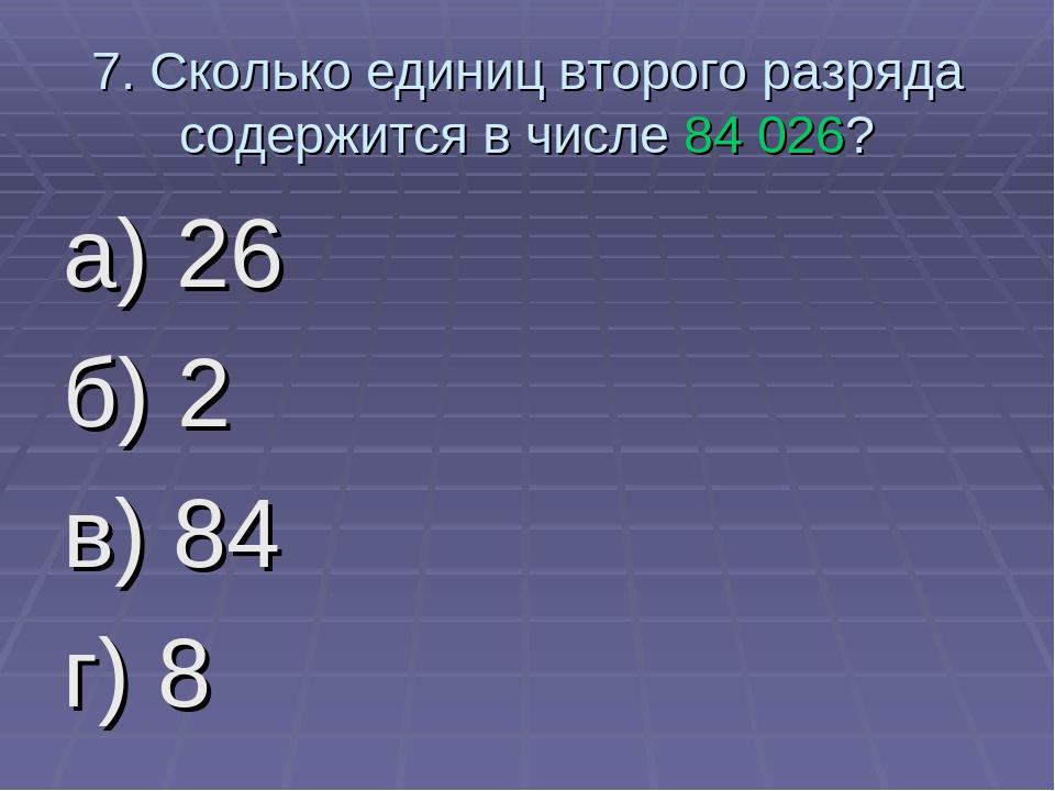 7. Сколько единиц второго разряда содержится в числе 84 026? а) 26 б) 2 в) 84...