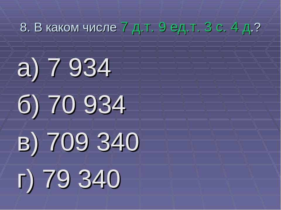 8. В каком числе 7 д.т. 9 ед.т. 3 с. 4 д.? а) 7 934 б) 70 934 в) 709 340 г) 7...