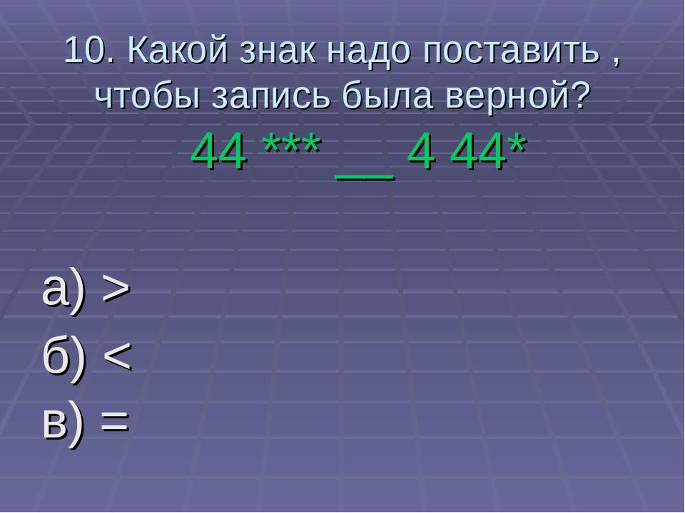 10. Какой знак надо поставить , чтобы запись была верной? 44 *** __ 4 44* а)...