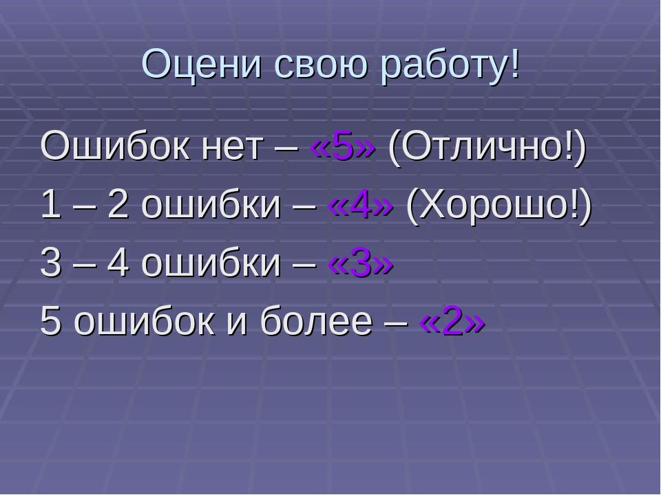 Оцени свою работу! Ошибок нет – «5» (Отлично!) 1 – 2 ошибки – «4» (Хорошо!) 3...
