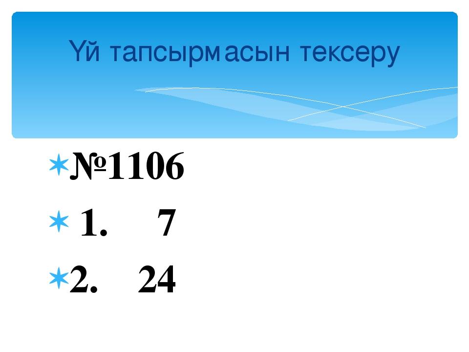 №1106 1. 7 2. 24 Үй тапсырмасын тексеру