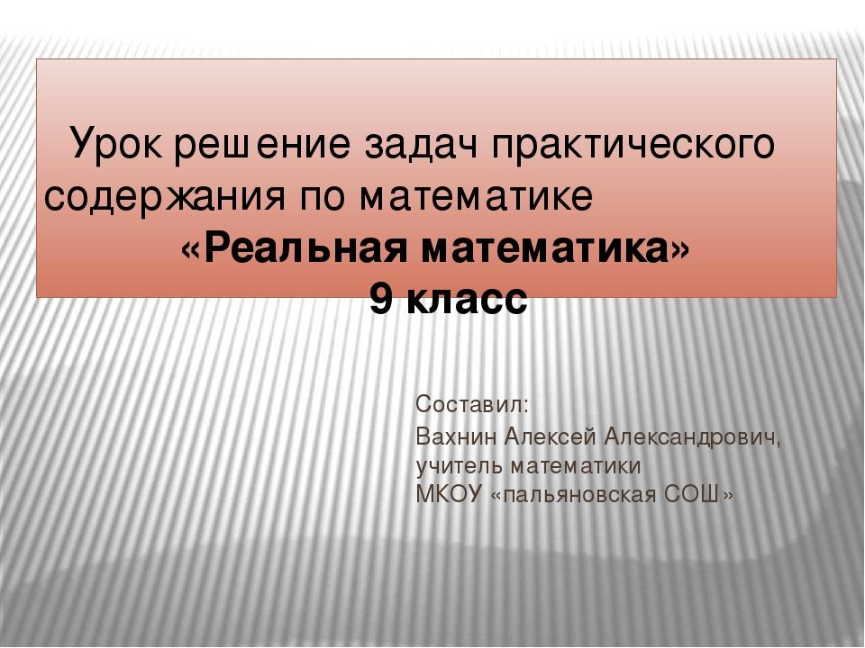 Составил: Вахнин Алексей Александрович, учитель математики МКОУ «пальяновская...