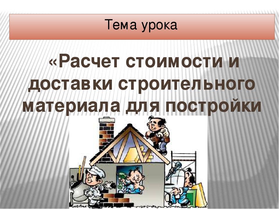 Тема урока «Расчет стоимости и доставки строительного материала для постройки...