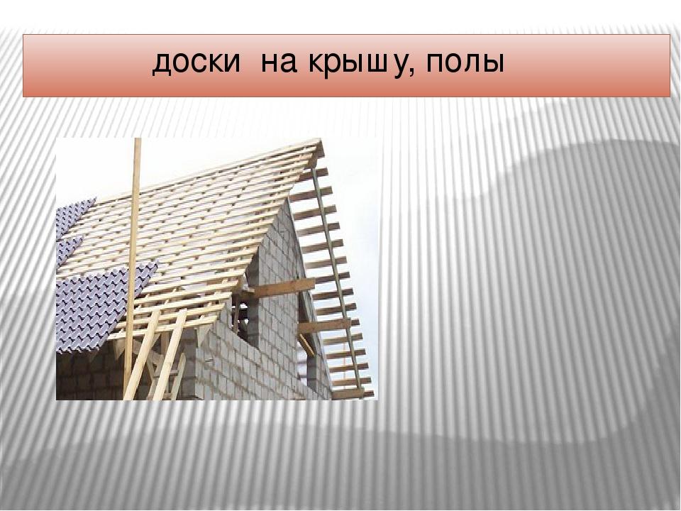 доски на крышу, полы