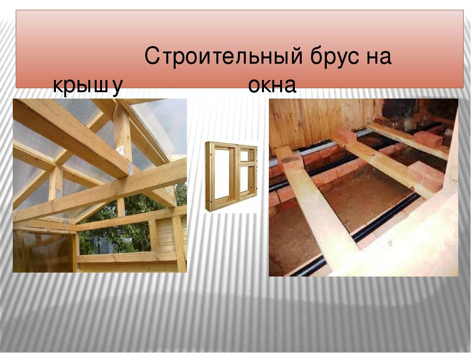 Строительный брус на крышу окна полы