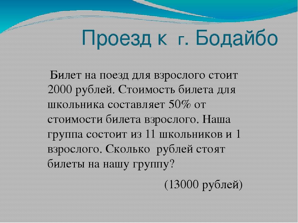 Проезд к г. Бодайбо Билет на поезд для взрослого стоит 2000 рублей. Стоимость...