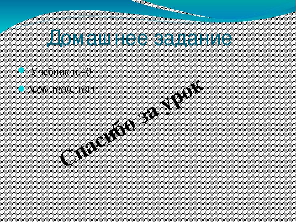 Домашнее задание Учебник п.40 №№ 1609, 1611 Спасибо за урок