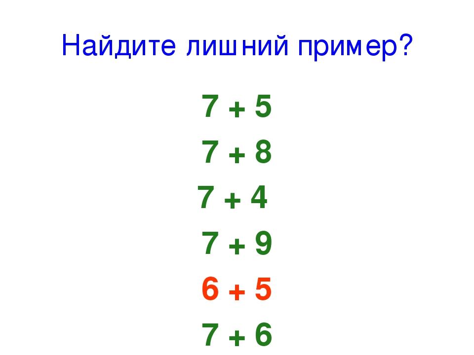 Найдите лишний пример? 7 + 5 7 + 8 7 + 4 7 + 9 6 + 5 7 + 6