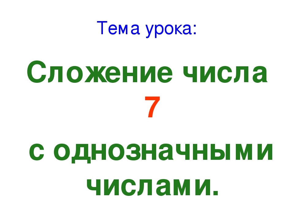 Тема урока: Сложение числа 7 с однозначными числами.