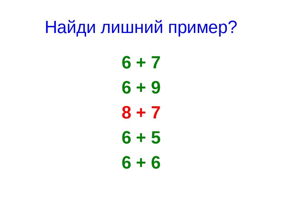 Найди лишний пример? 6 + 7 6 + 9 8 + 7 6 + 5 6 + 6