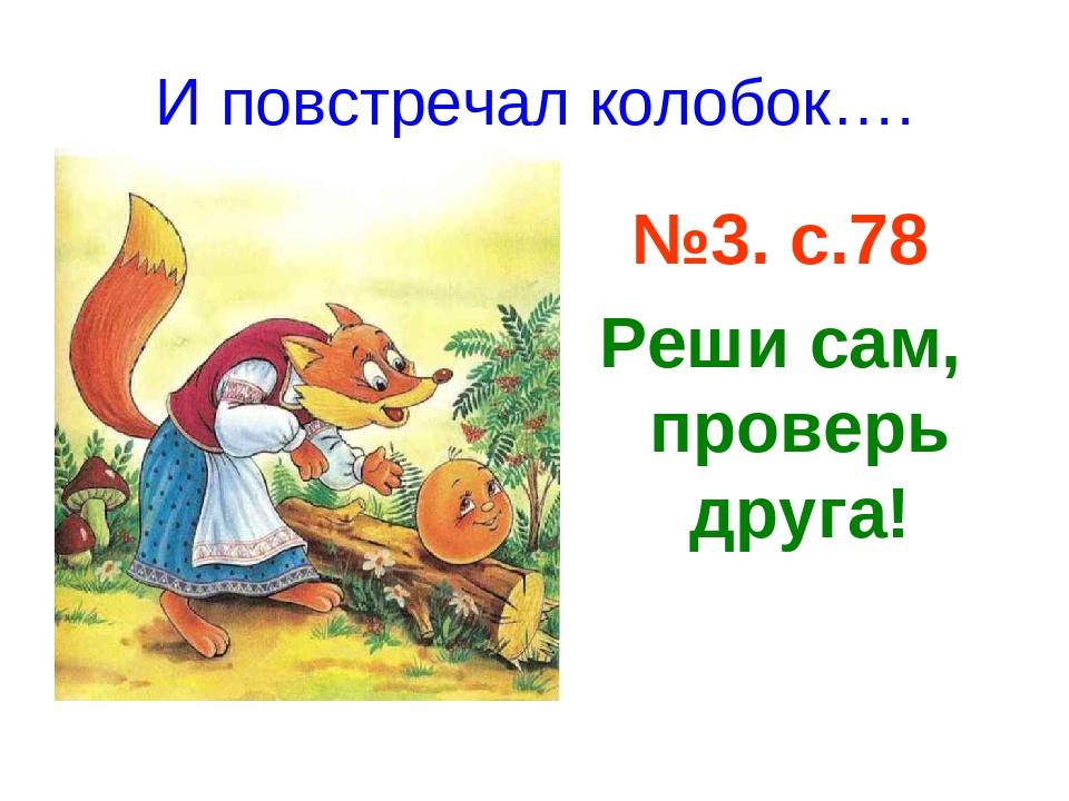 И повстречал колобок…. №3. с.78. №3. с.78 Реши сам, проверь друга!