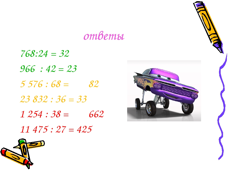ответы 768:24 = 32 966 : 42 = 23 5 576 : 68 = 82 23 832 : 36 = 33 1 254 : 38...