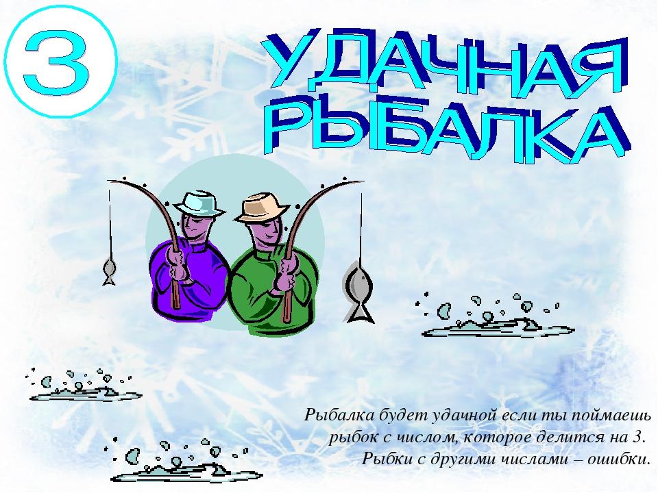 Рыбалка будет удачной если ты поймаешь рыбок с числом, которое делится на 3....