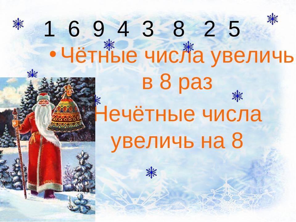 1 6 9 4 3 8 2 5 Чётные числа увеличь в 8 раз Нечётные числа увеличь на 8