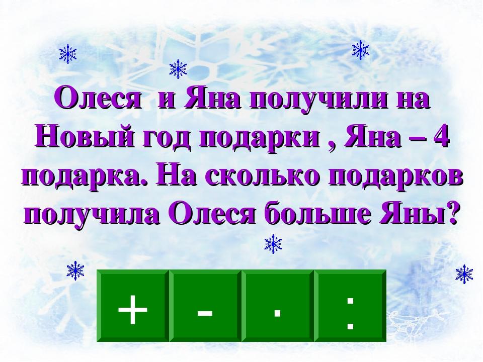 - · : + Олеся и Яна получили на Новый год подарки , Яна – 4 подарка. На сколь...