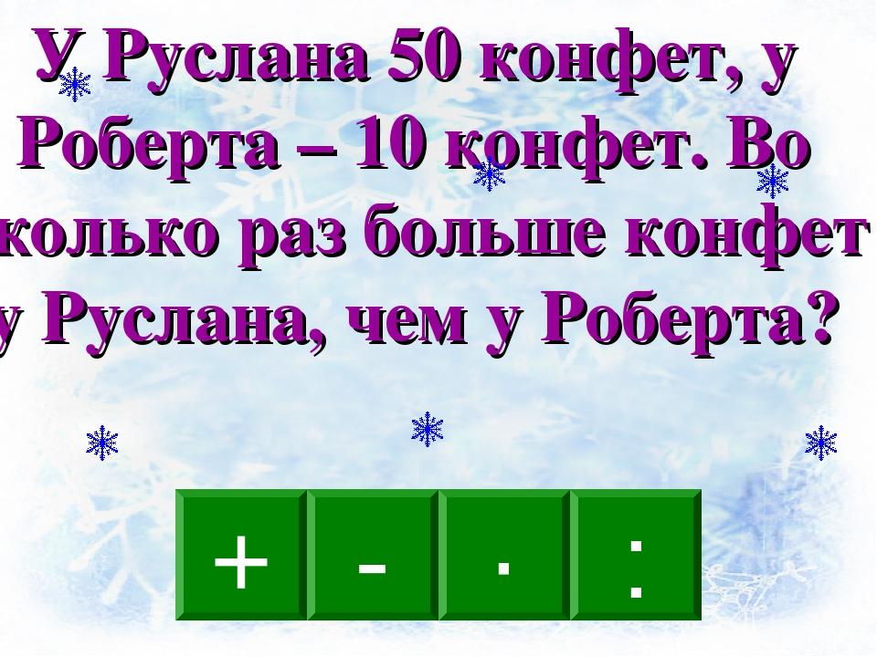 : - · + У Руслана 50 конфет, у Роберта – 10 конфет. Во сколько раз больше кон...