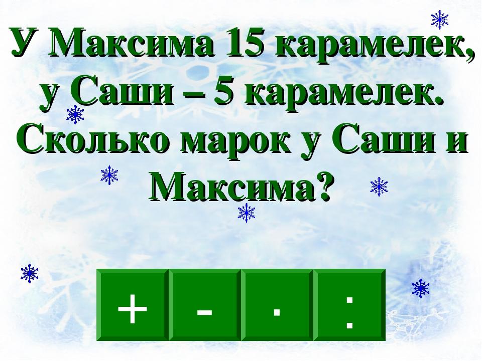 + · : - У Максима 15 карамелек, у Саши – 5 карамелек. Сколько марок у Саши и...